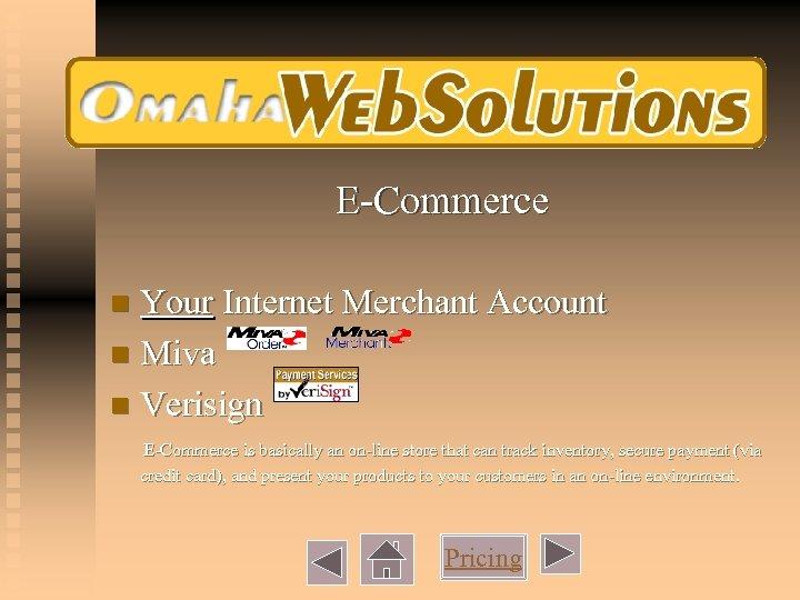 E-Commerce Your Internet Merchant Account n Miva n Verisign n E-Commerce is basically an