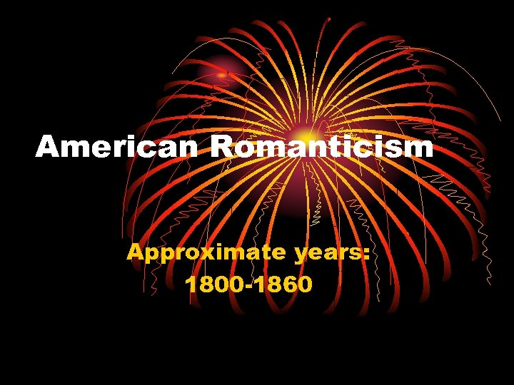 American Romanticism Approximate years: 1800 -1860