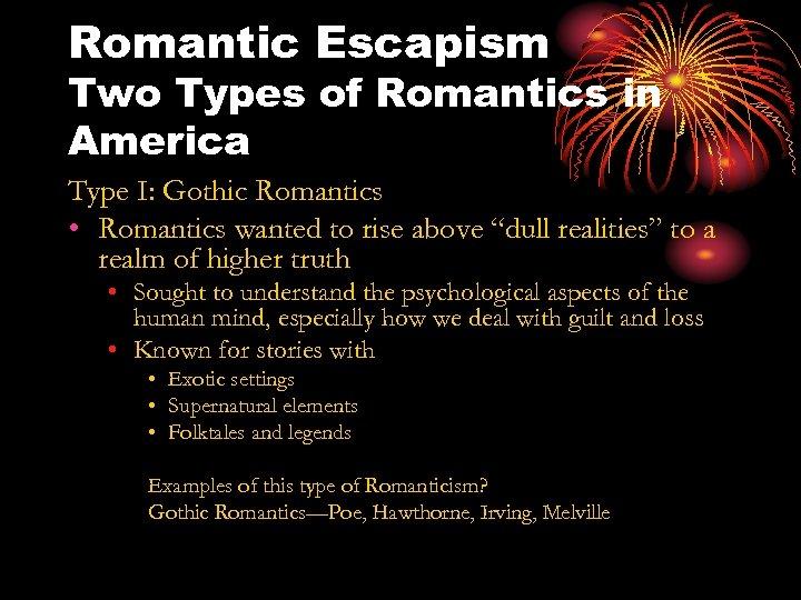 Romantic Escapism Two Types of Romantics in America Type I: Gothic Romantics • Romantics