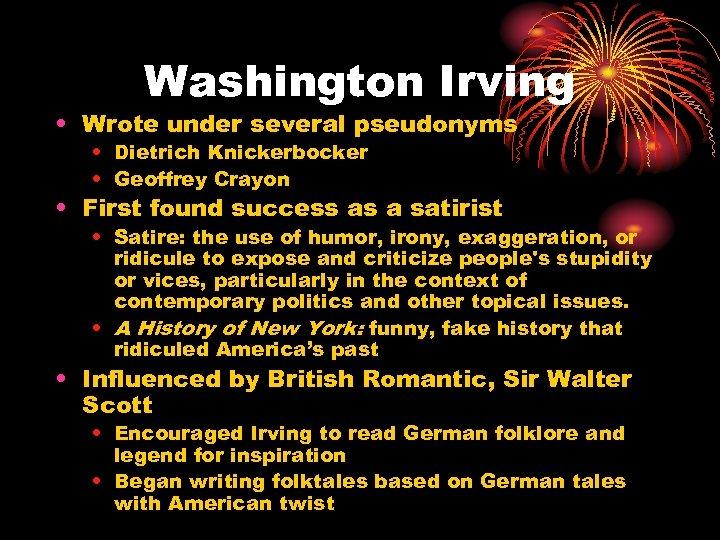 Washington Irving • Wrote under several pseudonyms • Dietrich Knickerbocker • Geoffrey Crayon •