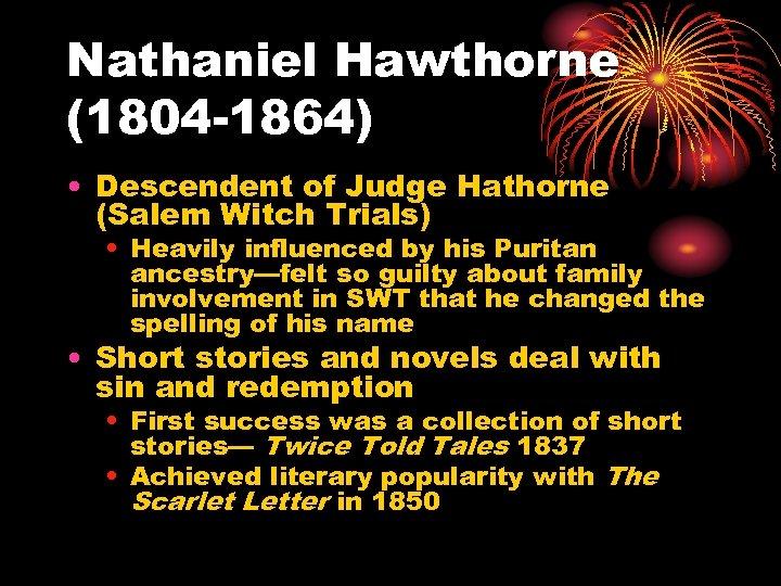 Nathaniel Hawthorne (1804 -1864) • Descendent of Judge Hathorne (Salem Witch Trials) • Heavily
