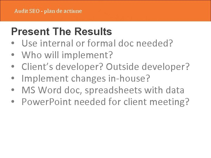 Audit SEO - plan de actiune Present The Results • Use internal or formal