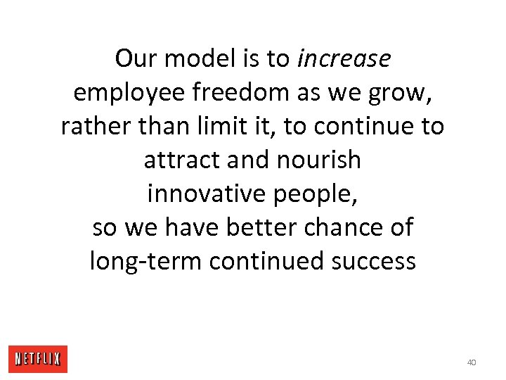 Our model is to increase employee freedom as we grow, rather than limit it,