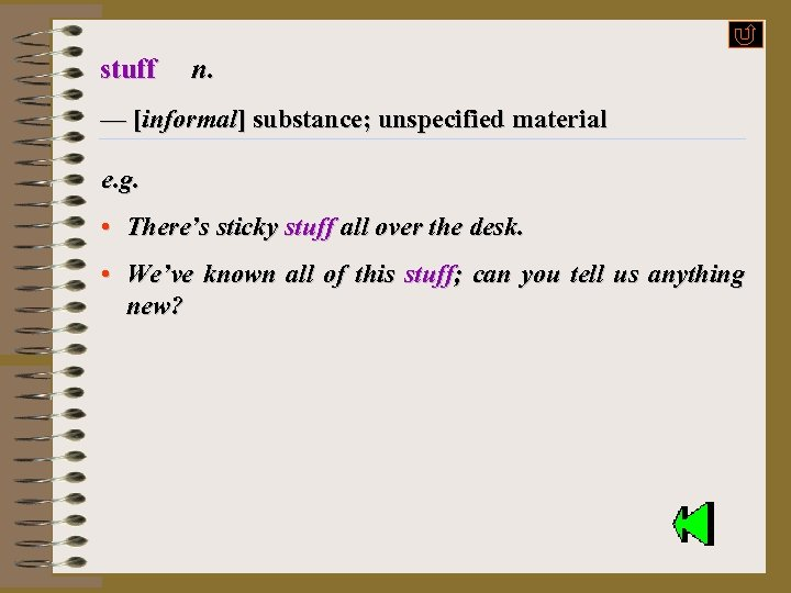 stuff n. — [informal] substance; unspecified material e. g. • There's sticky stuff all