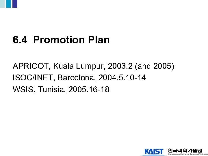 6. 4 Promotion Plan APRICOT, Kuala Lumpur, 2003. 2 (and 2005) ISOC/INET, Barcelona, 2004.