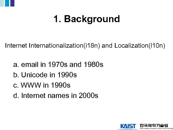 1. Background Internet Internationalization(i 18 n) and Localization(l 10 n) a. email in 1970
