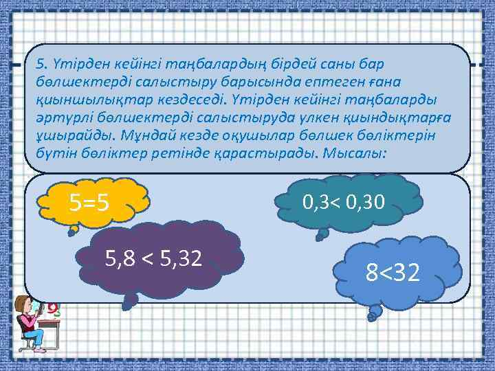 5. Үтірден кейінгі таңбалардың бірдей саны бар бөлшектерді салыстыру барысында ептеген ғана қиыншылықтар кездеседі.