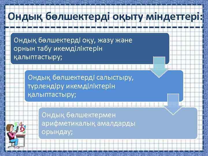 Ондық бөлшектерді оқыту міндеттері: Ондық бөлшектерді оқу, жазу және орнын табу икемділіктерін қалыптастыру; Ондық