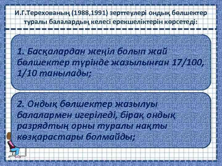 И. Г. Терехованың (1988, 1991) зерттеулері ондық бөлшектер туралы балалардың келесі ерекшеліктерін көрсетеді: 1.