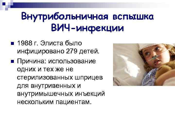 Внутрибольничная вспышка ВИЧ-инфекции n n 1988 г. Элиста было инфицировано 279 детей. Причина: использование