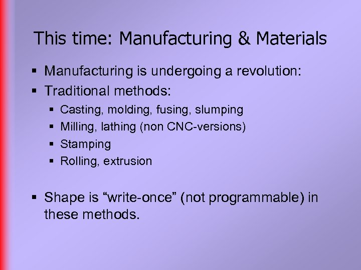 This time: Manufacturing & Materials § Manufacturing is undergoing a revolution: § Traditional methods: