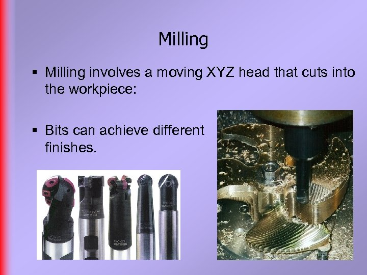 Milling § Milling involves a moving XYZ head that cuts into the workpiece: §