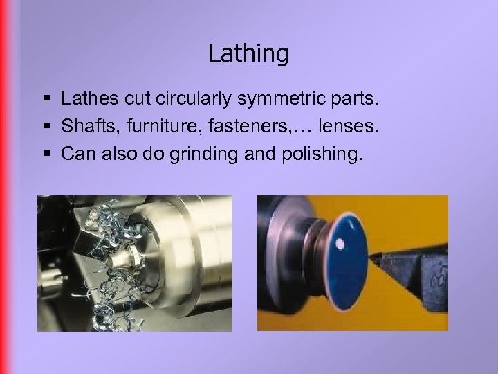 Lathing § Lathes cut circularly symmetric parts. § Shafts, furniture, fasteners, … lenses. §