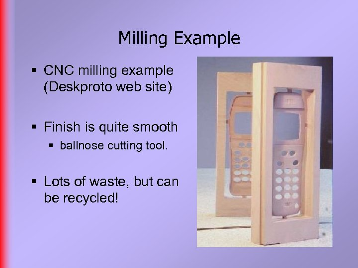 Milling Example § CNC milling example (Deskproto web site) § Finish is quite smooth