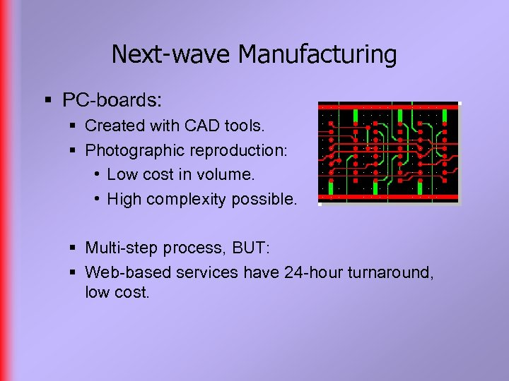 Next-wave Manufacturing § PC-boards: § Created with CAD tools. § Photographic reproduction: • Low