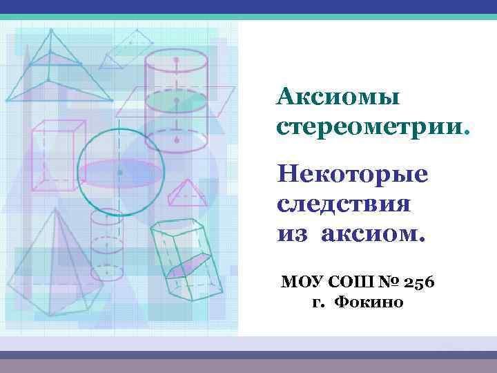 Аксиомы стереометрии. Некоторые следствия из аксиом. МОУ СОШ № 256 г. Фокино