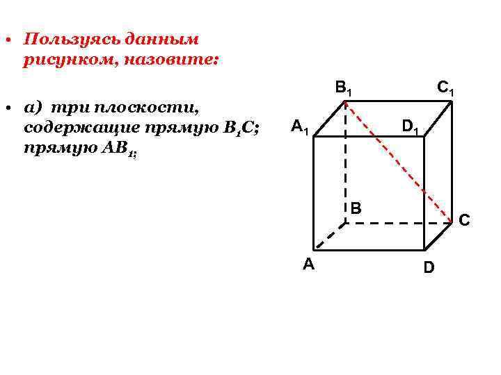• Пользуясь данным рисунком, назовите: • а) три плоскости, содержащие прямую В 1