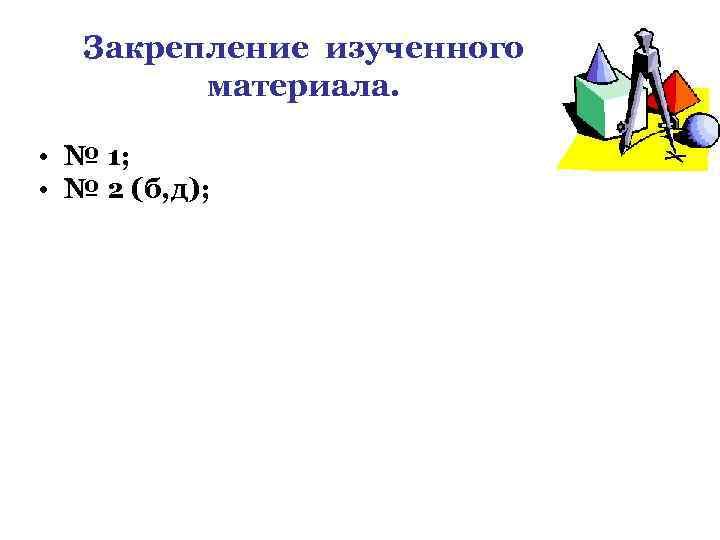 Закрепление изученного материала. • № 1; • № 2 (б, д);