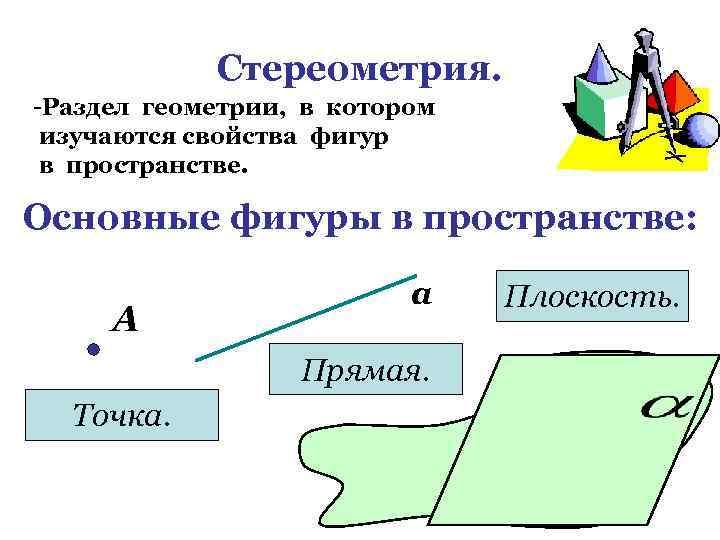 Стереометрия. -Раздел геометрии, в котором изучаются свойства фигур в пространстве. Основные фигуры в пространстве: