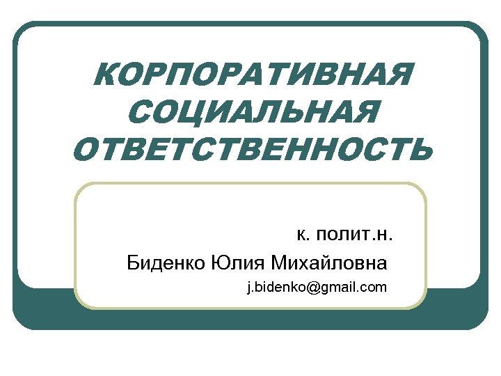 КОРПОРАТИВНАЯ СОЦИАЛЬНАЯ ОТВЕТСТВЕННОСТЬ к. полит. н. Биденко Юлия Михайловна j. bidenko@gmail. com
