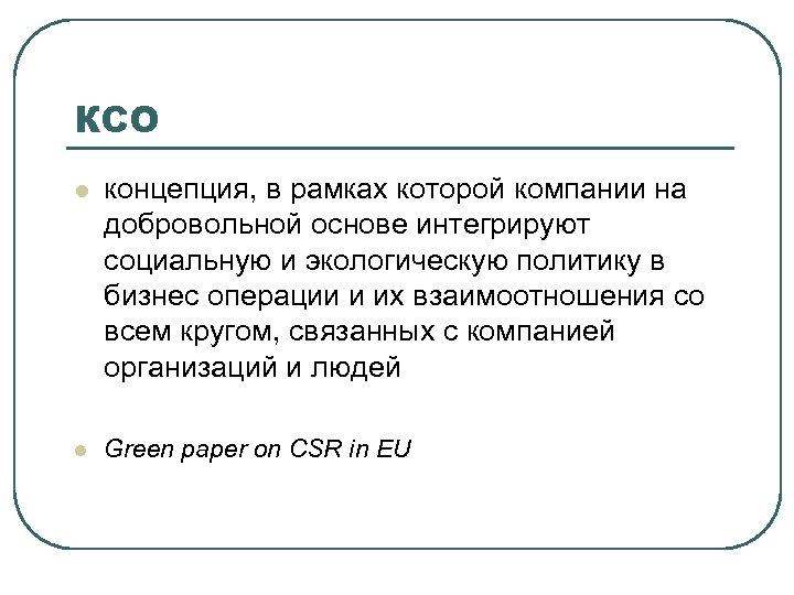 КСО l концепция, в рамках которой компании на добровольной основе интегрируют социальную и экологическую