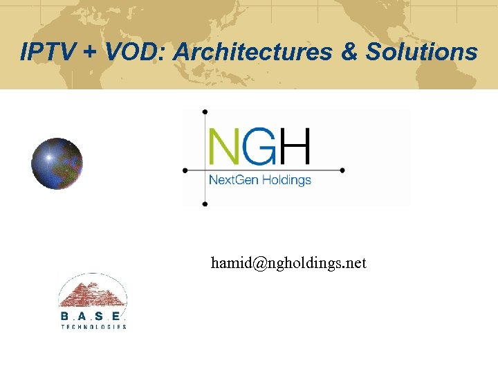 IPTV + VOD: Architectures & Solutions hamid@ngholdings. net