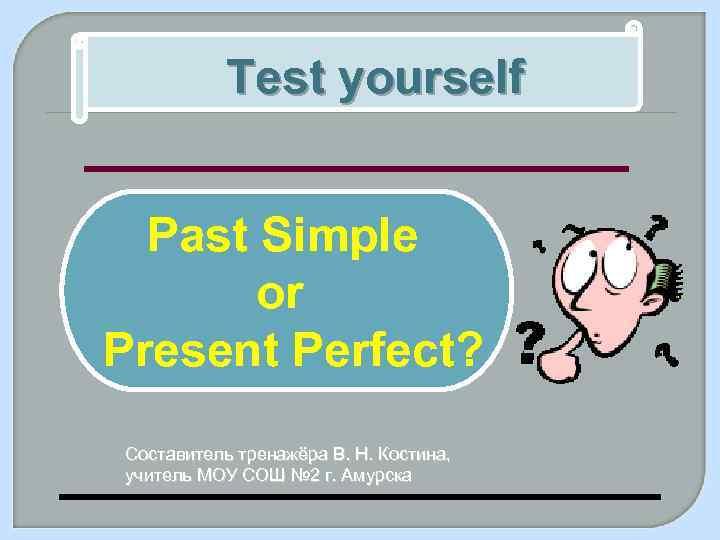 Test yourself Past Simple or Present Perfect? Составитель тренажёра В. Н. Костина, учитель МОУ