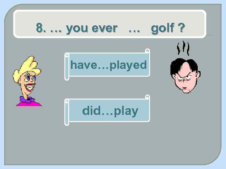 8. … you ever … golf ? have…played did…play