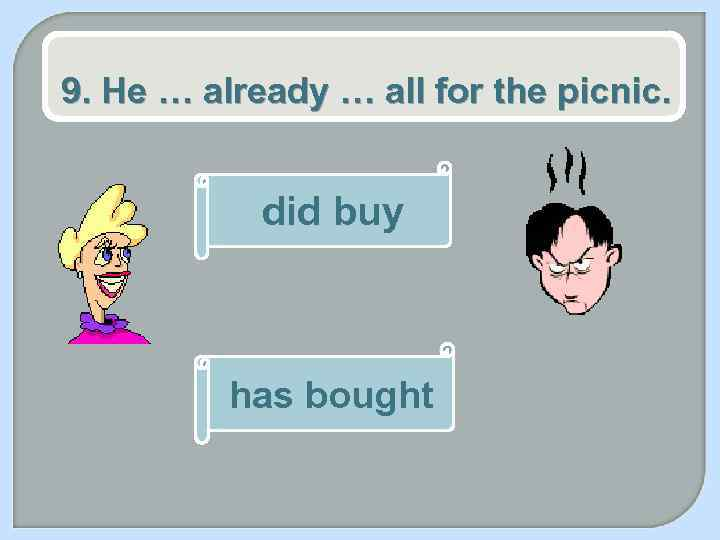 9. He … already … all for the picnic. did buy has bought
