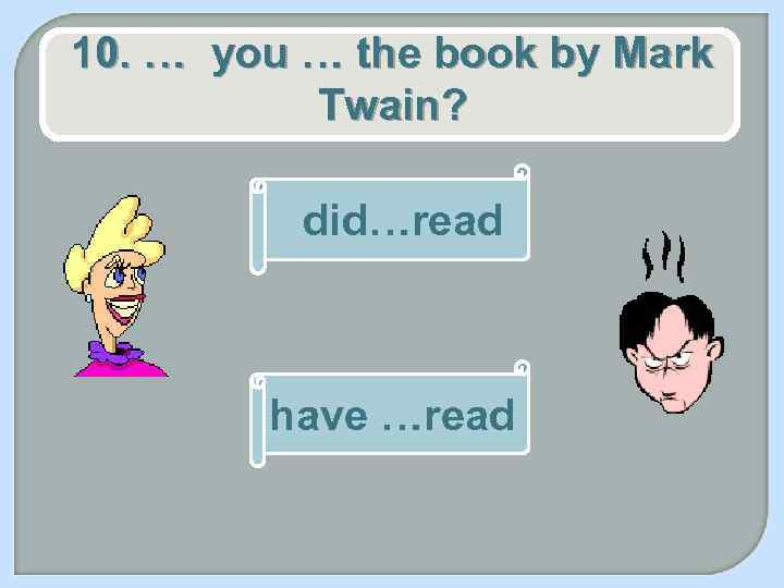 10. … you … the book by Mark Twain? did…read have …read