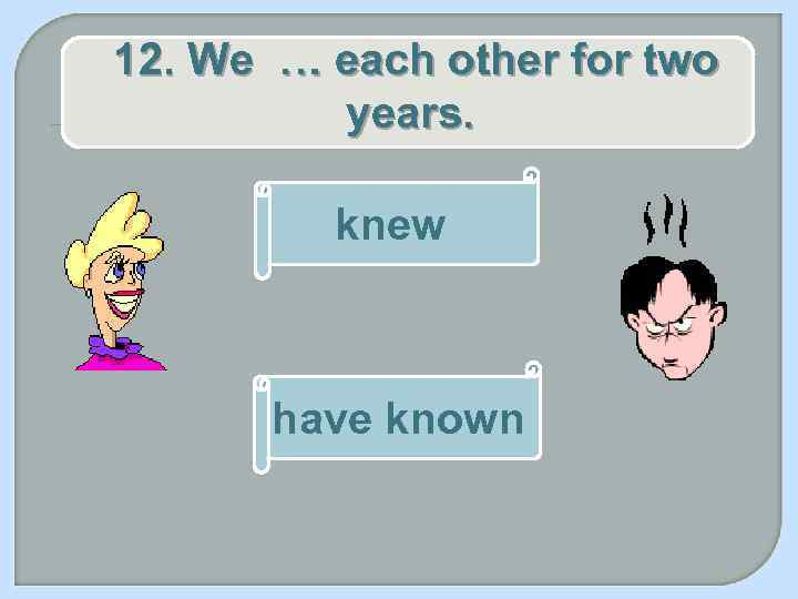 12. We … each other for two years. knew have known