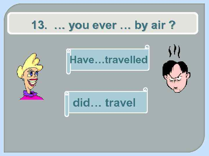 13. … you ever … by air ? Have…travelled did… travel