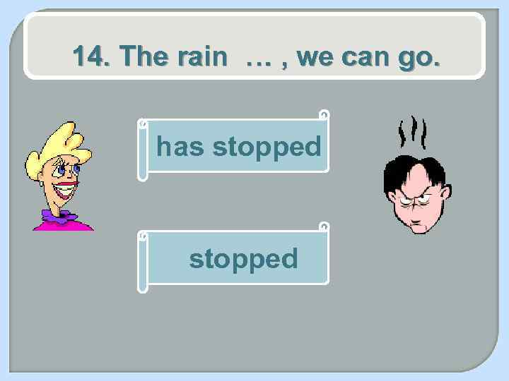 14. The rain … , we can go. has stopped