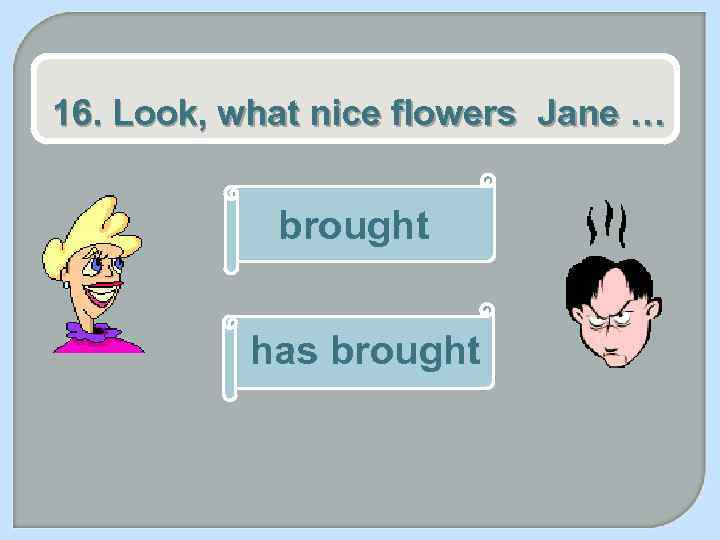 16. Look, what nice flowers Jane … brought has brought