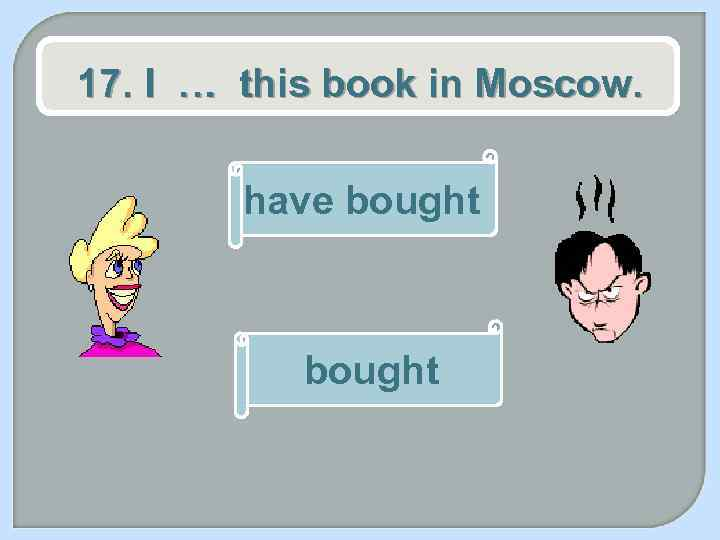 17. I … this book in Moscow. have bought