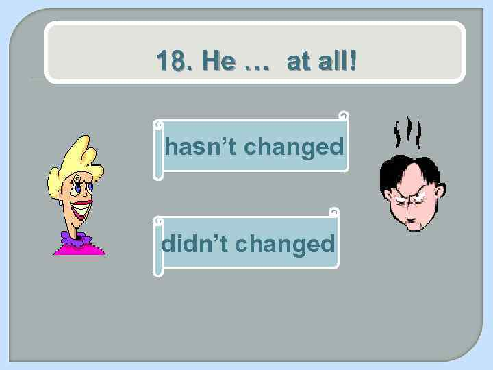 18. He … at all! hasn't changed didn't changed