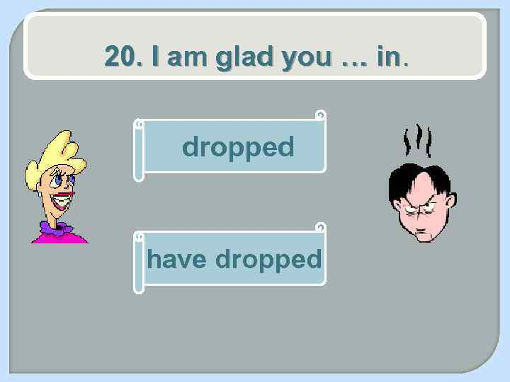 20. I am glad you … in. dropped have dropped