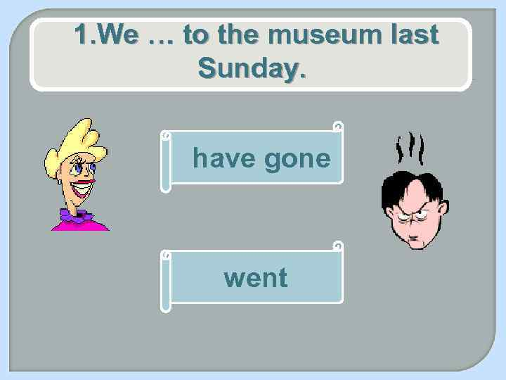 1. We … to the museum last Sunday. have gone went
