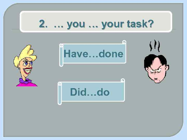 2. … your task? Have…done Did…do