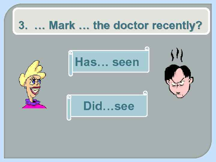 3. … Mark … the doctor recently? Has… seen Did…see