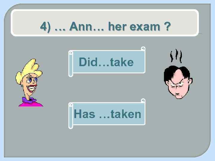 4) … Ann… her exam ? Did…take Has …taken