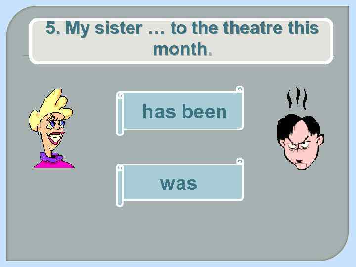 5. My sister … to theatre this month. has been was