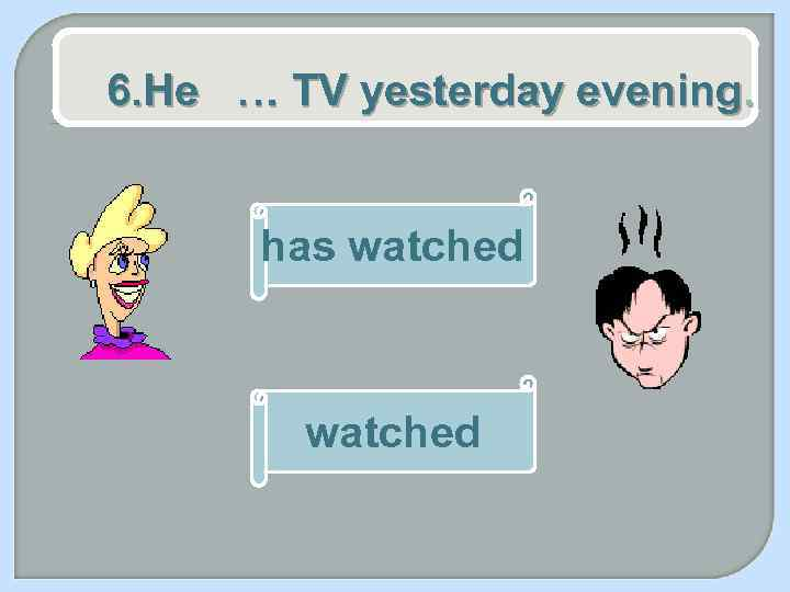 6. He … TV yesterday evening. has watched