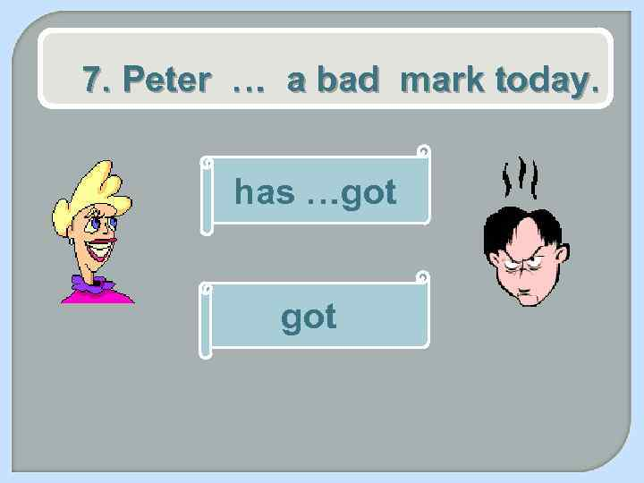 7. Peter … a bad mark today. has …got