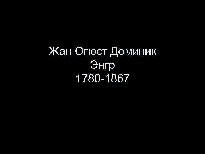 Жан Огюст Доминик Энгр 1780 -1867