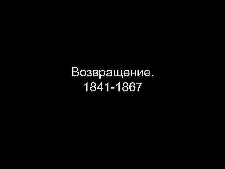 Возвращение. 1841 -1867