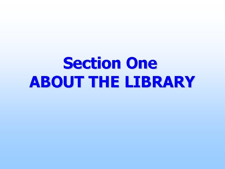 Section One ABOUT THE LIBRARY