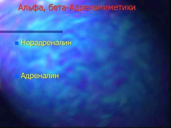 Альфа, бета-Адреномиметики n Норадреналин n Адреналин