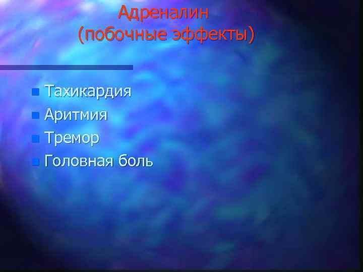 Адреналин (побочные эффекты) Тахикардия n Аритмия n Тремор n Головная боль n