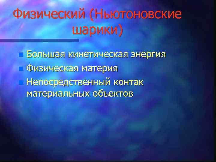 Физический (Ньютоновские шарики) Большая кинетическая энергия n Физическая материя n Непосредственный контак материальных объектов
